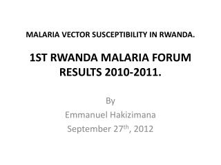 MALARIA VECTOR SUSCEPTIBILITY IN RWANDA.  1ST  RWANDA MALARIA FORUM  RESULTS 2010-2011.