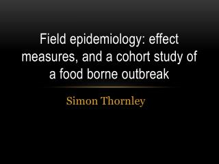 Field epidemiology: effect measures, and a cohort study of a food borne outbreak