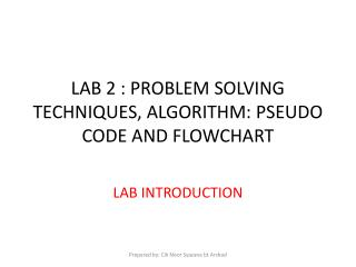 LAB 2 : PROBLEM SOLVING TECHNIQUES, ALGORITHM: PSEUDO CODE AND FLOWCHART