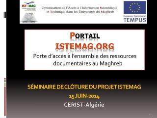 Séminaire de clôture du projet ISTeMAG 15 Juin-2014  CERIST-Algérie