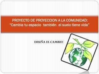 """PROYECTO  DE PROYECCION A LA  COMUNIDAD:  """"Cambia  tu espacio  también  el suelo tiene vida """""""