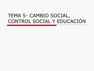 TEMA 5- CAMBIO SOCIAL, CONTROL SOCIAL Y EDUCACIÓN