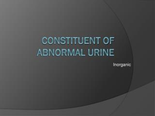 Constituent of abnormal urine