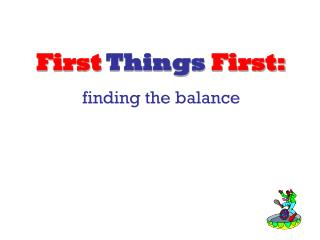 First Things First: finding the balance