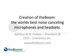 Creation of  theBoom : the worlds best noise canceling microphones and headsets.