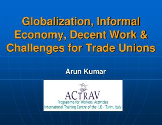 Globalization, Informal Economy, Decent Work  Challenges for Trade Unions