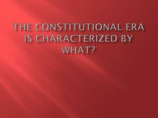 The Constitutional Era is characterized by what?