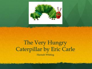 The Very Hungry Caterpillar by E r ic Carle