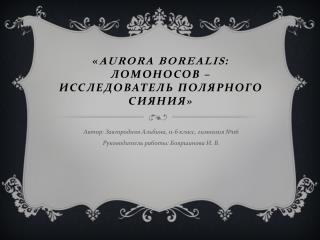 « Aurora borealis : Ломоносов – исследователь полярного сияния»