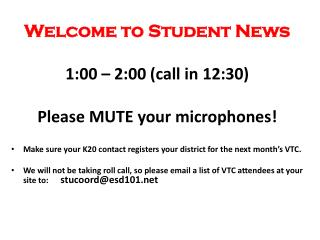 Welcome to Student News 1:00 –  2:00  (call in  12:30) Please MUTE your microphones!