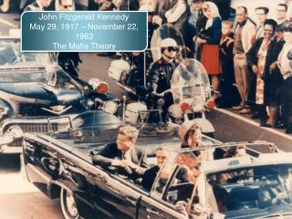 John Fitzgerald Kennedy May 29, 1917 – November 22, 1963 The Mafia Theory
