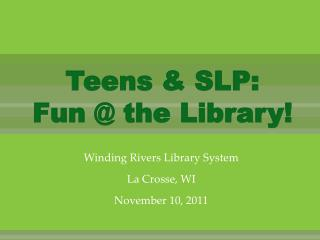 Teens & SLP:  Fun @ the Library!