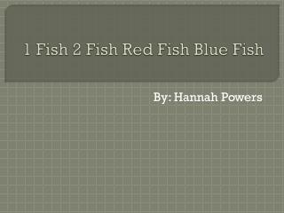 1 Fish 2 Fish  R ed Fish  B lue  F ish
