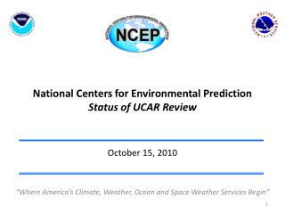 National Centers for Environmental Prediction Status of UCAR Review October 15, 2010