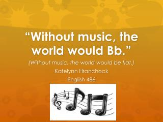 """Without music, the world would Bb."""