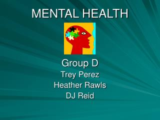 MENTAL HEALTH Group D Trey Perez Heather Rawls DJ Reid