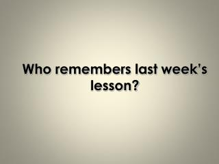 Who remembers last week's lesson?