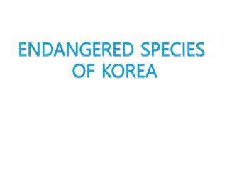 ENDANGERED SPECIES  OF KOREA
