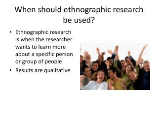 When should ethnographic research be used?