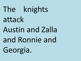 The    knights    attack         Austin and  Z alla  and Ronnie and  G eorgia.