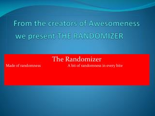 From the creators of Awesomeness we present THE RANDOMIZER