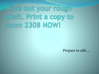 Have out your rough draft. Print a copy to room 2308 NOW!