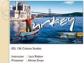 ESL 156 Culture Studies Instructor   :   Lyra Riabov Presenter   :   Ahmet Eman