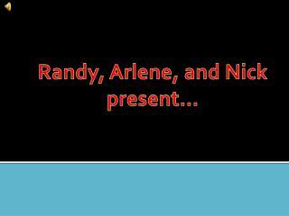 Randy, Arlene, and Nick present…