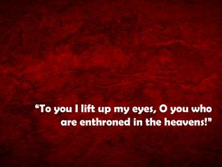 �To you I lift up my eyes, O you who are enthroned in the heavens!�