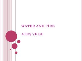 WATER AND FİRE ATEŞ VE SU