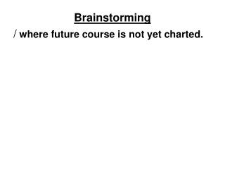 Brainstorming /  where future course is not yet charted.