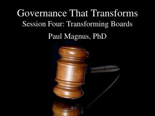 Governance That Transforms Session Four: Transforming Boards Paul Magnus, PhD