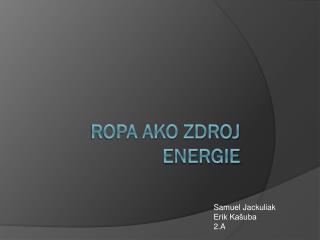 Ropa ako  zdroj energie