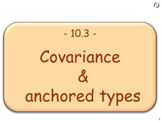 - 10.3 - Covariance & anchored types