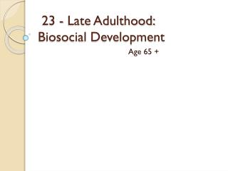 23 - Late Adulthood:                  Biosocial Development