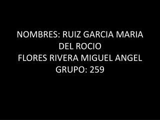 NOMBRES: RUIZ GARCIA MARIA DEL ROCIO  FLORES RIVERA MIGUEL ANGEL GRUPO: 259