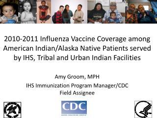 Amy Groom, MPH IHS Immunization Program Manager/CDC Field Assignee