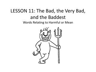 LESSON  11 :  The Bad, the Very Bad, and the Baddest Words Relating to Harmful or Mean
