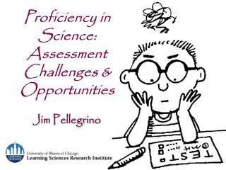 Proficiency in Science:  Assessment Challenges & Opportunities Jim Pellegrino