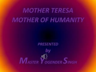 MOTHER TERESA MOTHER OF HUMANITY PRESENTED by M ASTER  Y OGENDER  S INGH