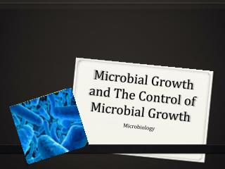 Microbial Growth and The Control of Microbial Growth