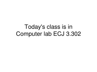 Today's class is in  Computer lab ECJ 3.302
