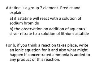 Astatine is a group 7 element. Predict and explain: