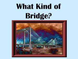What Kind of Bridge?