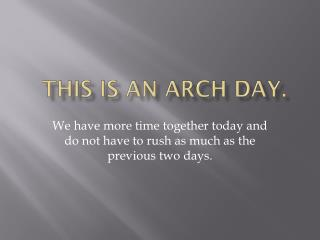 This is an ARCH day.