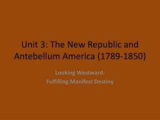 Unit 3: The New Republic and Antebellum America (1789-1850)