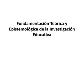 Fundamentaci�n Te�rica y Epistemol�gica de la Investigaci�n Educativa
