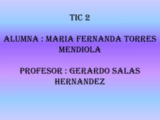 TIC 2 ALUMNA : MARIA FERNANDA TORRES MENDIOLA PROFESOR : GERARDO SALAS HERNANDEZ
