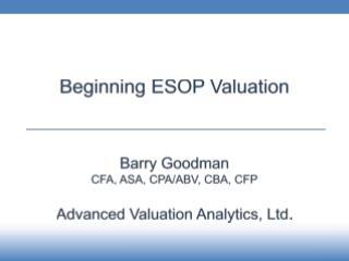 Beginning  ESOP Valuation Barry Goodman CFA , ASA, CPA/ABV,  CBA, CFP