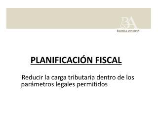 PLANIFICACIÓN  FISCAL Reducir la carga tributaria dentro de los     parámetros legales permitidos